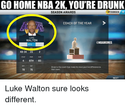 Luke Walton, Nba, and Coach: GO HOME NBA 2K, YOU'RE DRUNK  SEASON AWARDS  COACH OF THE YEAR  LUKE  WALTON  ONBAMEMES  RTG  48-34 20  2  CONF  6TH  83  Given to the coach that made the most positive difference to  78  76  their team.  NEXT Luke Walton sure looks different.
