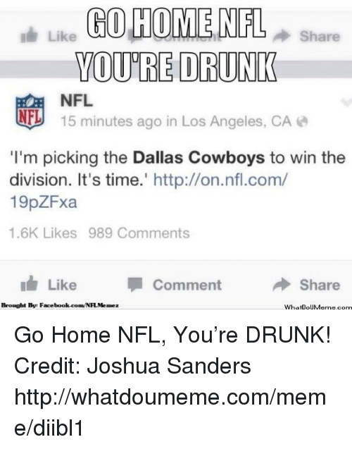 Dallas Cowboys, Drunk, and Facebook: GO HOME NFL  Share  Like  YOURE DRUNK  NFL  NFL 15 minutes ago in Los Angeles, CA a  I'm picking the Dallas Cowboys to win the  division. It's time  http://on.nfl.com/  Xa  1.6K Likes 989 Comments  I Like  Comment  Share  Brought By Facebook.com/NH Mennez  What ouMeme com Go Home NFL, You're DRUNK!
