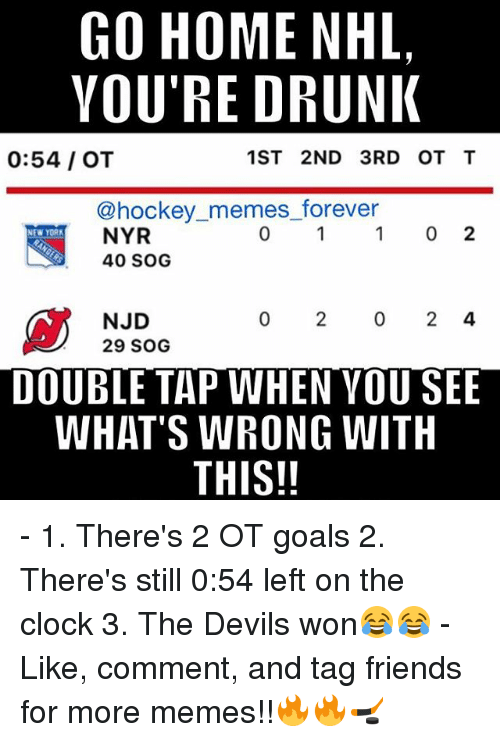 Memes, 🤖, and York: GO HOME NHL,  YOU'RE DRUNK  1ST 2ND 3RD OT T  0:54 OT  hockey memes forever  0 2  NYR  NEW YORK  40 SOG  NJD  29 SOG  DOUBLE TAP WHEN YOUSEE  WHAT'S WRONG WITH  THIS!! - 1. There's 2 OT goals 2. There's still 0:54 left on the clock 3. The Devils won😂😂 - Like, comment, and tag friends for more memes!!🔥🔥🏒