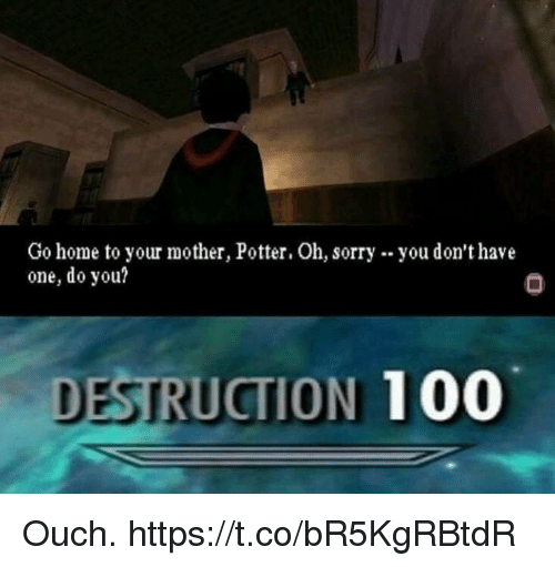 Anaconda, Sorry, and Video Games: Go home to your mother, Potter. Oh, sorry  one, do you?  you don't have  DESTRUCTION 100 Ouch. https://t.co/bR5KgRBtdR