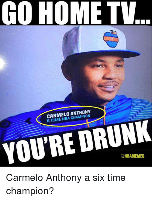 Nba, Nba Champions, and Champions: GO HOME TV  CARMELO ANTHONY  6 TIME NBA CHAMPION  YOU'RE DRUNK  @NBAM EMES Carmelo Anthony a six time champion?