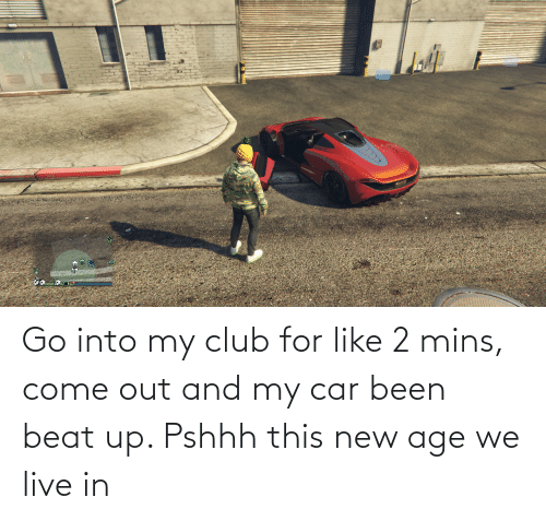 Mins: Go into my club for like 2 mins, come out and my car been beat up. Pshhh this new age we live in