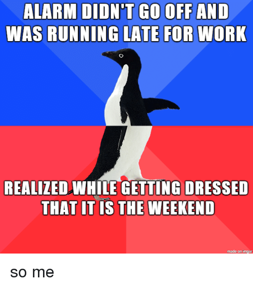Late For Work: GO OFF AND  ALARM DIDN'T  WAS RUNNING LATE FOR WORK  REALIZEDWHLE GETTING DRESSED  THAT IT IS THE WEEKEND  made on imgur so me
