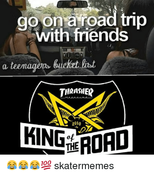 Road Tripping: go on a road trip  with friends  bucket  THRASHER  2010  ING FORD 😂😂😂💯 skatermemes