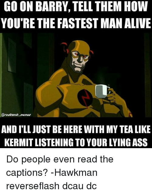 Fastest Man Alive: GO ON BARRY, TELL THEM HOW  YOU'RE THE FASTEST MAN ALIVE  @realcomie memes  AND ILL JUST BE HERE WITH MY TEA LIKE  KERMIT LISTENING TO YOUR LYING ASS Do people even read the captions? -Hawkman reverseflash dcau dc