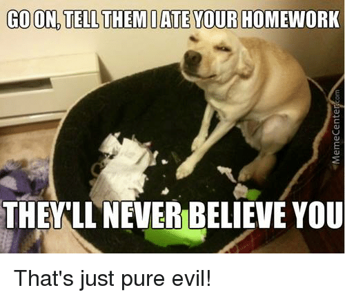 Pure Evilness: GO ON TELL THEM IATEYOUR HOMEWORK  THEY LL NENERIBELIEVE YOU That's just pure evil!