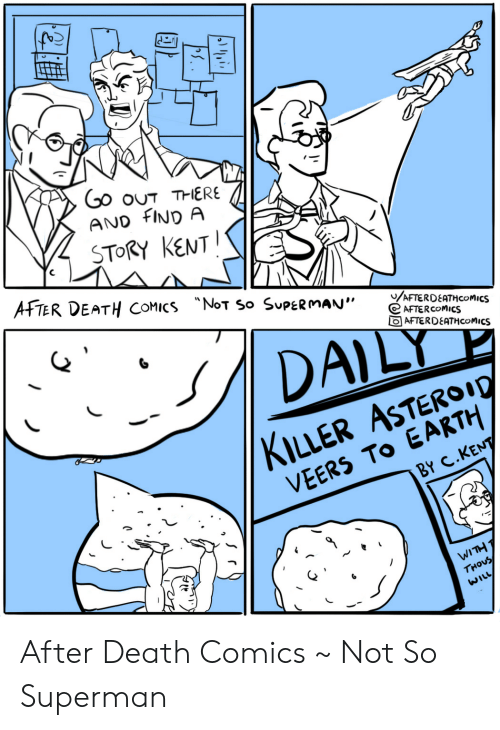 """kent: Go ouT THERE  AND FIND A  STORY KENT  AFTER DEATH COMICS NoT So SUPERMAN""""  /AFTERDEATHCOMICS  AFTERCOMICS  AFTERDEATHCOMICS  DAILY  KILLER ASTEROI0  VEERS TO EARTH  BY C.KENT  WITH T  THOUS  WILL After Death Comics ~ Not So Superman"""