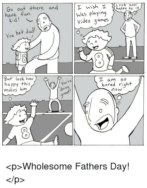Bored, Dad, and Fathers Day: Go out there and  have fun  happy he is  Was playing  video games  You bet dad!  But look how  ha ppy thi:  makes him  oure  oin  real  am S o  bored right  no w <p>Wholesome Fathers Day!</p>