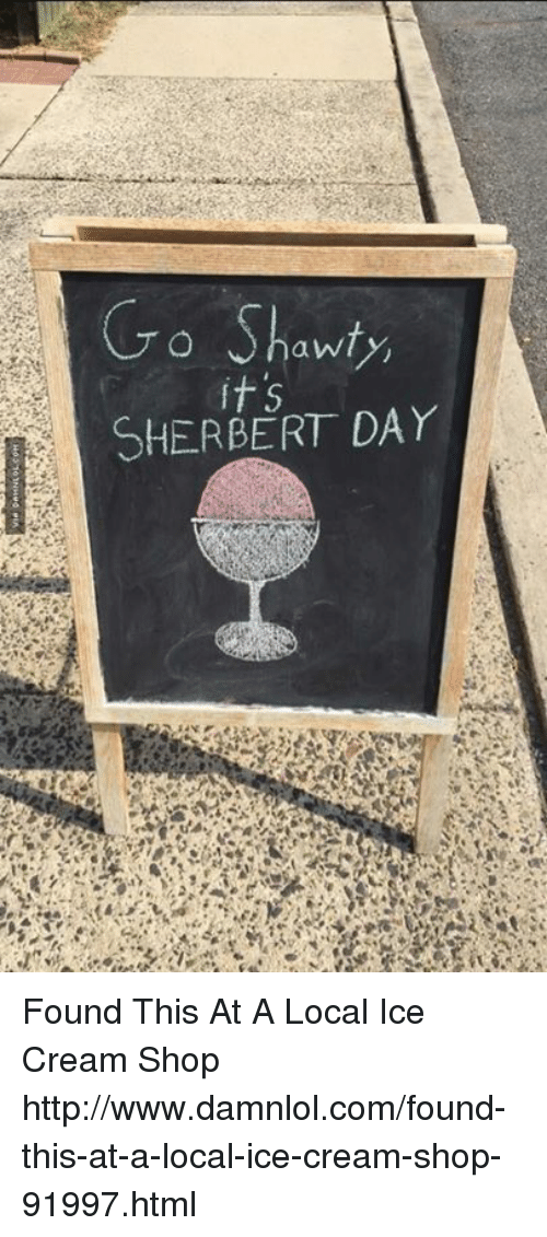 Memes, Ice Cream, and Shawty: Go Shawty  it 5  SHER BERT DAY Found This At A Local Ice Cream Shop http://www.damnlol.com/found-this-at-a-local-ice-cream-shop-91997.html
