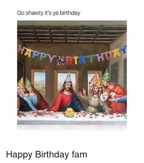 Fam, Happy Birthday, and Classical Art: Go shawty it's ya birthday Happy Birthday fam