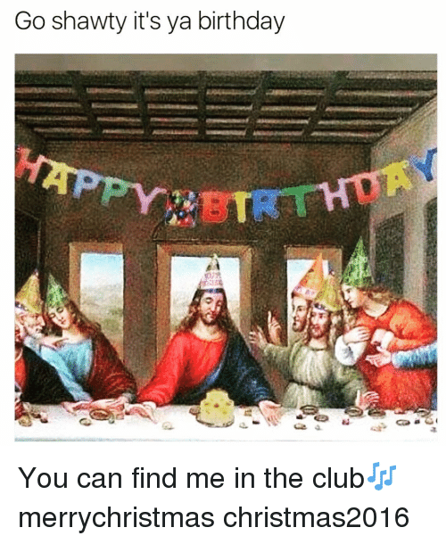 Club, Funny, and Clubbing: Go shawty it's ya birthday You can find me in the club🎶 merrychristmas christmas2016