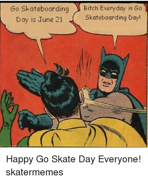 Happiness: Go Skateboarding  Bitch Everyday is Go  Skateboarding Day!  Day is June 21 Happy Go Skate Day Everyone! skatermemes