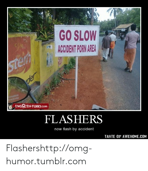 Engrish: GO SLOW  CS  ACCIDENT PORN AREA  Ster  der  ENGRISH FUNNY.com  FLASHERS  now flash by accident  TASTE OF AWESOME.COM Flashershttp://omg-humor.tumblr.com