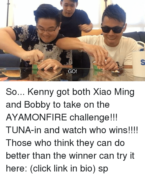 boths: GO! So... Kenny got both Xiao Ming and Bobby to take on the AYAMONFIRE challenge!!! TUNA-in and watch who wins!!!! Those who think they can do better than the winner can try it here: (click link in bio) sp