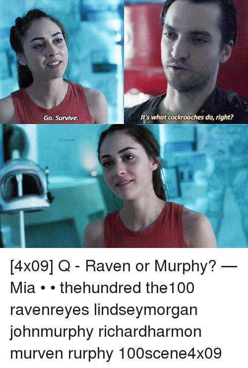 ravenous: Go. Survive.  100scene  It's what cockroaches do, right? [4x09] Q - Raven or Murphy? — Mia • • thehundred the100 ravenreyes lindseymorgan johnmurphy richardharmon murven rurphy 100scene4x09