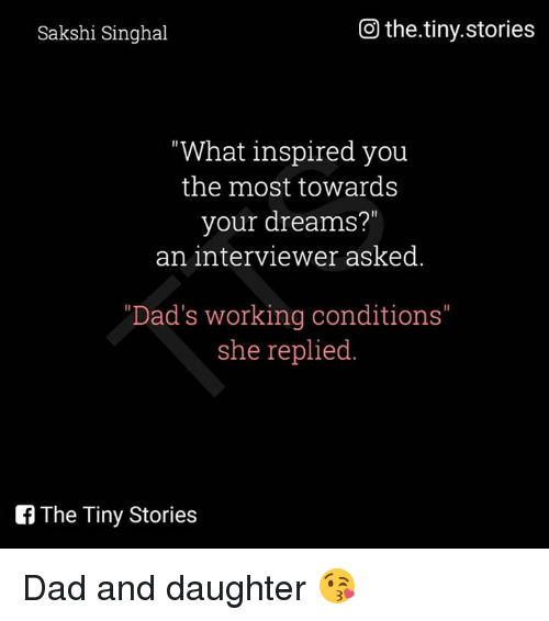 "what inspired you: Go the.tiny.stories  Sakshi Singhal  ""What inspired you  the most towards  your dreams?""  an interviewer asked  ""Dad's working conditions""  she replied  The Tiny Stories Dad and daughter 😘"