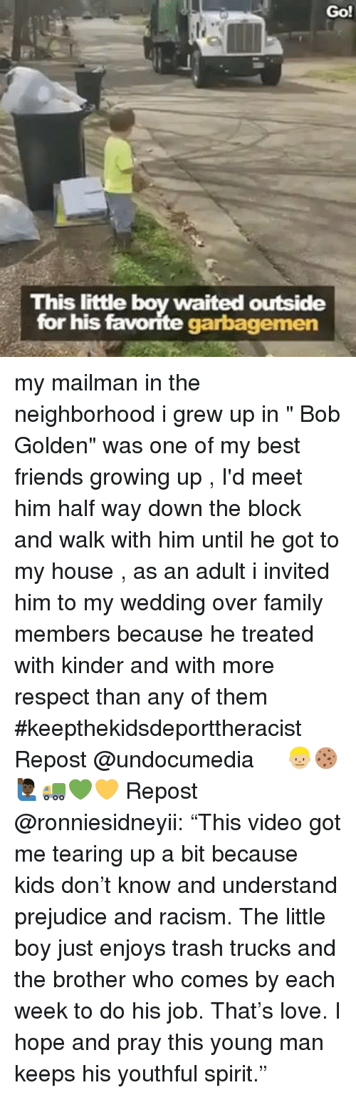 """prejudice: Go!  This little boy waited outside  for his favorite garbagemen my mailman in the neighborhood i grew up in """" Bob Golden"""" was one of my best friends growing up , I'd meet him half way down the block and walk with him until he got to my house , as an adult i invited him to my wedding over family members because he treated with kinder and with more respect than any of them #keepthekidsdeporttheracist Repost @undocumedia ・・・ 👦🏼🍪🙋🏿♂️🚛💚💛 Repost @ronniesidneyii: """"This video got me tearing up a bit because kids don't know and understand prejudice and racism. The little boy just enjoys trash trucks and the brother who comes by each week to do his job. That's love. I hope and pray this young man keeps his youthful spirit."""""""