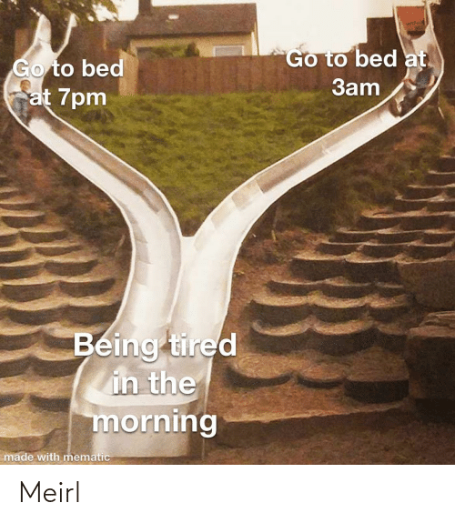 go to bed: Go to bed at.  Go to bed  at 7pm  3am  Being tired  in the  morning  made with mematic Meirl
