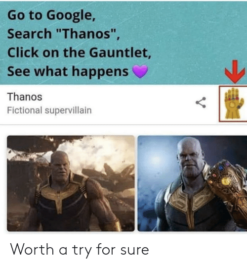 "gauntlet: Go to Google,  Search ""Thanos""  Click on the Gauntlet  See what happens  Thanos  Fictional supervillairn Worth a try for sure"