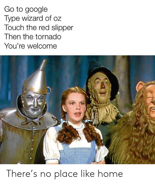 youre welcome: Go to google  Type wizard of oz  Touch the red slipper  Then the tornado  You're welcome There's no place like home