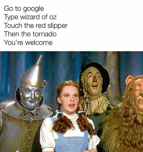 youre welcome: Go to google  Type wizard of oz  Touch the red slipper  Then the tornado  You're welcome