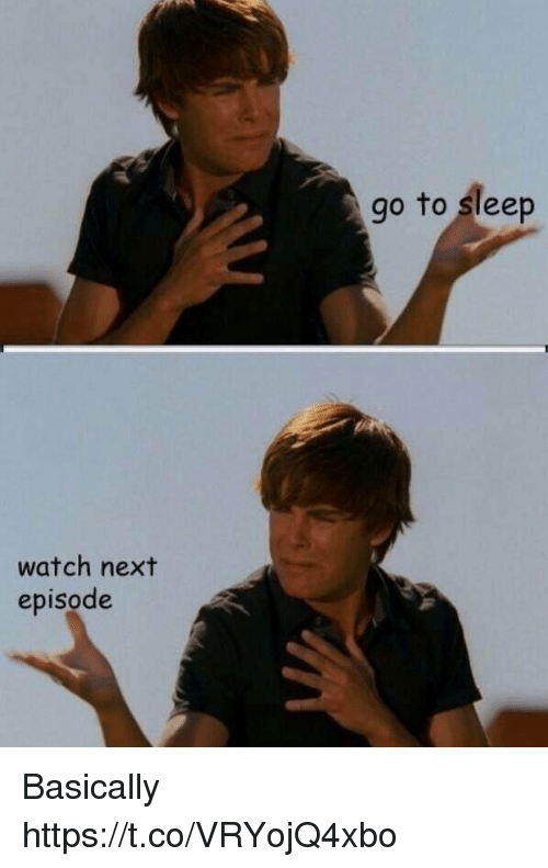 Go to Sleep, Watch, and Girl Memes: go to sleep  watch next  episode Basically https://t.co/VRYojQ4xbo