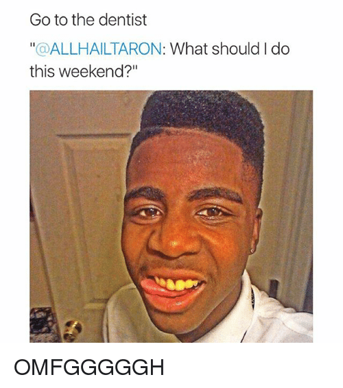 """Girl Memes: Go to the dentist  a ALLHAILTARON: What should I do  this weekend?"""" OMFGGGGGH"""