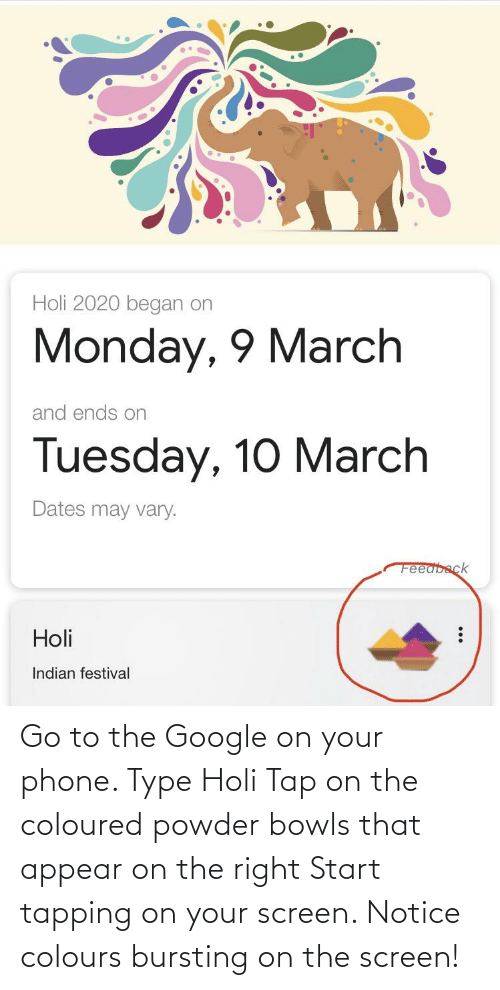 holi: Go to the Google on your phone. Type Holi Tap on the coloured powder bowls that appear on the right Start tapping on your screen. Notice colours bursting on the screen!
