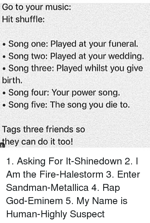 Entering Sandman: Go to your music:  Hit shuffle:  Song one: Played at your funeral.  Song two: Played at your wedding.  Song three: Played whilst you give  birth.  Song four: Your power song.  Song five: The song you die to  Tags three friends so  dhey can do it too! 1. Asking For It-Shinedown 2. I Am the Fire-Halestorm 3. Enter Sandman-Metallica 4. Rap God-Eminem 5. My Name is Human-Highly Suspect
