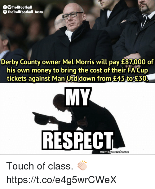 Memes, Money, and Respect: GO TrollFootball  TheTrollFootball_Instoa  Derby County owner Mel Morris will pay £87,000 of  his own money to bring the cost of their FA Cup  tickets against Man Utd down from £45 to 230  MY  RESPECT  memegeneratores Touch of class. 👏🏻 https://t.co/e4g5wrCWeX
