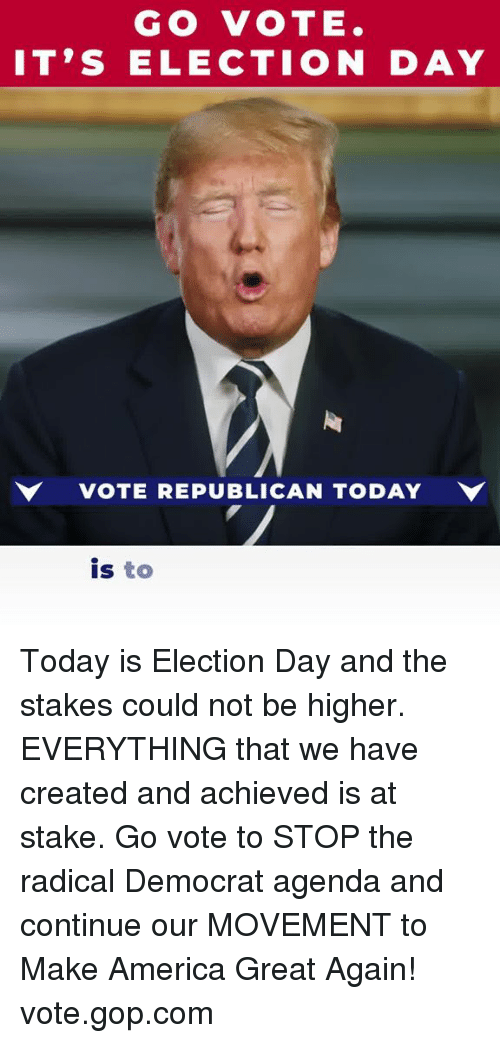 election day: GO VOTE.  IT'S ELECTION DAY  VOTE REPUBLICAN TODAY  is to Today is Election Day and the stakes could not be higher. EVERYTHING that we have created and achieved is at stake.  Go vote to STOP the radical Democrat agenda and continue our MOVEMENT to Make America Great Again! vote.gop.com
