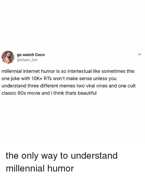 80s, Beautiful, and CoCo: go watch Coco  @cham twt  millennial internet humor is so intertextual like sometimes this  one joke with 10K+ RTs won't make sense unless you  understand three different memes two viral vines and one cult  classic 80s movie and i think thats beautiful the only way to understand millennial humor
