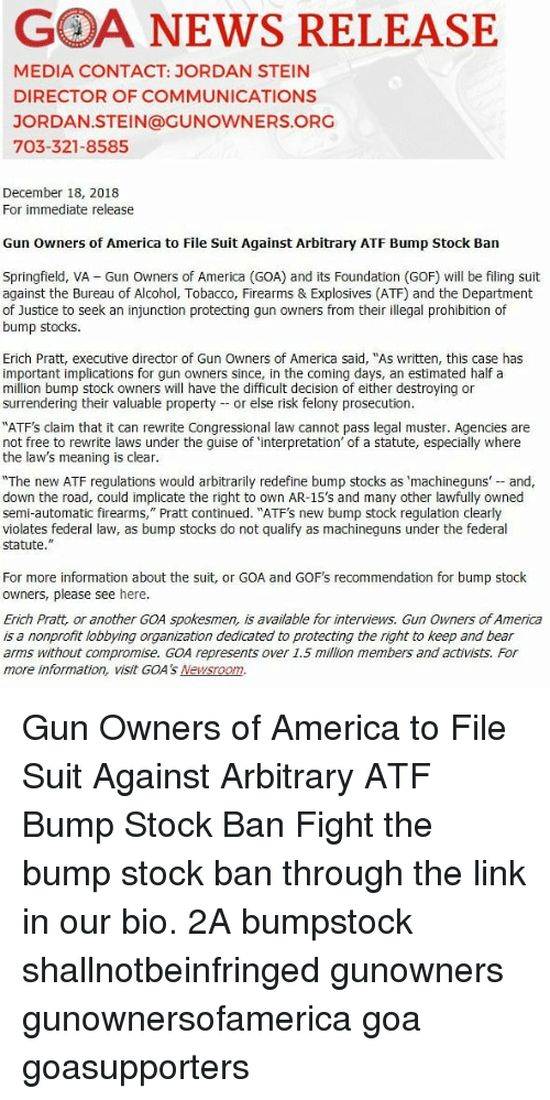 """Stocks: GOA NEWS RELEASE  MEDIA CONTACT: JORDAN STEIN  DIRECTOR OF COMMUNICATIONS  JORDAN.STEIN@GUNOWNERS.ORG  703-321-8585  December 18, 2018  For immediate release  Gun owners of America to File Suit Against Arbitrary ATF Bump Stock Ban  Springfield, VA Gun Owners of America (GOA) and its Foundation (GOF) will be filing suit  against the Bureau of Alcohol, Tobacco, Firearms & Explosives (ATF) and the Department  of Justice to seek an injunction protecting gun owners from their illegal prohibition of  bump stocks.  Erich Pratt, executive director of Gun Owners of America said, """"As written, this case has  important implications for gun owners since, in the coming days, an estimated half a  million bump stock owners will have the difficult decision of either destroying or  surrendering their valuable property or else risk felony prosecution.  ATFs claim that it can rewrite Congressional law cannot pass legal muster. Agencies are  not free to rewrite laws under the guise of 'interpretation' of a statute, especially where  e law's meaning is clear.  """"The new ATF regulations would arbitrarily redefine bump stocks as 'machineguns and,  down the road, could implicate the right to own AR-15's and many other lawfully owned  semi-automatic firearms,"""" Pratt continued. """"ATF's new bump stock regulation clearly  violates federal law, as bump stocks do not qualify as machineguns under the federal  statute.""""  For more information about the suit, or GOA and GOF's recommendation for bump stock  owners, please see here  Erich Pratt, or another GOA spokesmen, is available for interviews. Gun Owners of America  is a nonprofit lobbying organization dedicated to protecting the right to keep and bear  arms without compromise. GOA represents over 1.5 million members and activists. For  more information, visit GOA's Newsroom. Gun Owners of America to File Suit Against Arbitrary ATF Bump Stock Ban Fight the bump stock ban through the link in our bio. 2A bumpstock shallnotbeinfringed gunowner"""