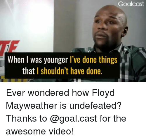 Floyd Mayweather, Mayweather, and Memes: Goalcast  TF  When l was younger l've done things  that I shouldn't have done. Ever wondered how Floyd Mayweather is undefeated? Thanks to @goal.cast for the awesome video!