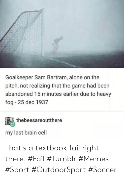 Textbook: Goalkeeper Sam Bartram, alone on the  pitch, not realizing that the game had been  abandoned 15 minutes earlier due to heavy  fog 25 dec 1937  thebeesareoutthere  my last brain cell That's a textbook fail right there. #Fail #Tumblr #Memes #Sport #OutdoorSport #Soccer
