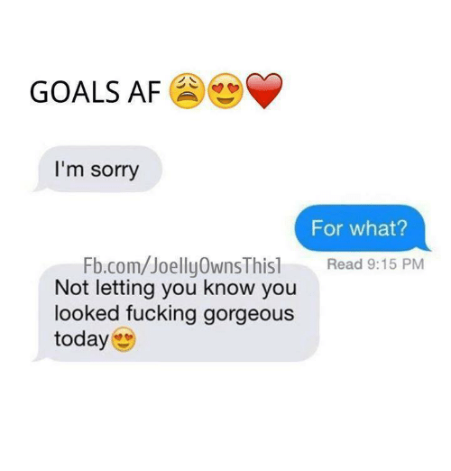 Af, Relationships, and Gorgeous: GOALS AF  I'm sorry  For what?  Fb.com/Joelly0wns Thisl Read 9:15 PM  Not letting you know you  looked fucking gorgeous  today