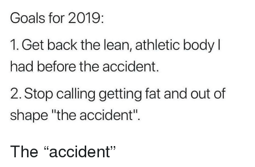 "Out Of Shape: Goals for 2019:  1. Get back the lean, athletic body l  had before the accident.  2. Stop calling getting fat and out of  shape ""the accident"". The ""accident"""