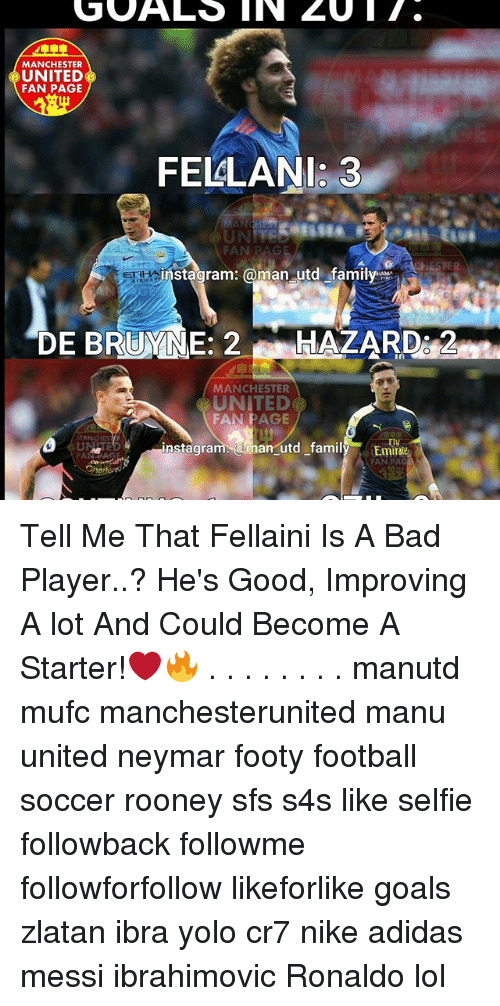 Memes, 🤖, and Page: GOALS II CU IT.  MANCHESTER  UNITED  FAN PAGE  FELLANI: 3  FAN PAG  instagram: @man utd family  AM  DE BRUMNE: 2  HAZARD s2  MANCHESTER  FAN PAGE  MANCHES  Ely  utd family  instagra  ama  Emt  FAN PAGE  FAN PAG  Chartered Tell Me That Fellaini Is A Bad Player..? He's Good, Improving A lot And Could Become A Starter!❤🔥 . . . . . . . . manutd mufc manchesterunited manu united neymar footy football soccer rooney sfs s4s like selfie followback followme followforfollow likeforlike goals zlatan ibra yolo cr7 nike adidas messi ibrahimovic Ronaldo lol