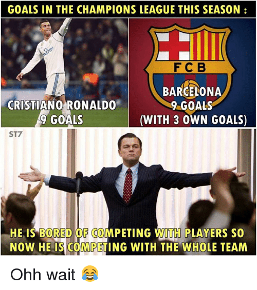 Barcelona, Bored, and Cristiano Ronaldo: GOALS IN THE CHAMPIONS LEAGUE THIS SEASON:  FC B  CRISTIANO RONALDO  9 GOALS  BARCELONA  9 GOALS  (WITH 3 0WN GOALS)  ST7  HE IS BORED OF COMPETING WITH PLAYERS SO  NOW HE IS COMPETING WITH THE WHOLE TEAM Ohh wait 😂
