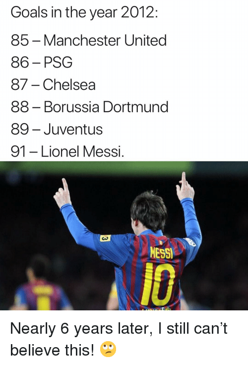 Manchester United: Goals in the year 2012:  85 -Manchester United  86-PSG  87- Chelsea  88 - Borussia Dortmund  89- Juventus  91 -Lionel Messi  MESSI  A10 Nearly 6 years later, I still can't believe this! 🙄