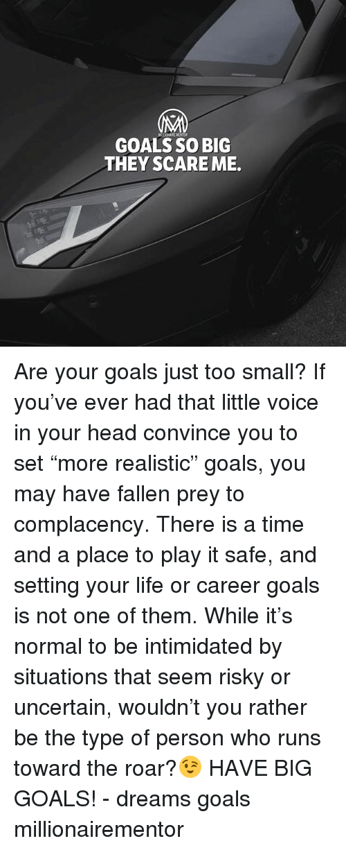 "Goals, Head, and Life: GOALS SO BIG  THEY SCARE ME. Are your goals just too small? If you've ever had that little voice in your head convince you to set ""more realistic"" goals, you may have fallen prey to complacency. There is a time and a place to play it safe, and setting your life or career goals is not one of them. While it's normal to be intimidated by situations that seem risky or uncertain, wouldn't you rather be the type of person who runs toward the roar?😉 HAVE BIG GOALS! - dreams goals millionairementor"