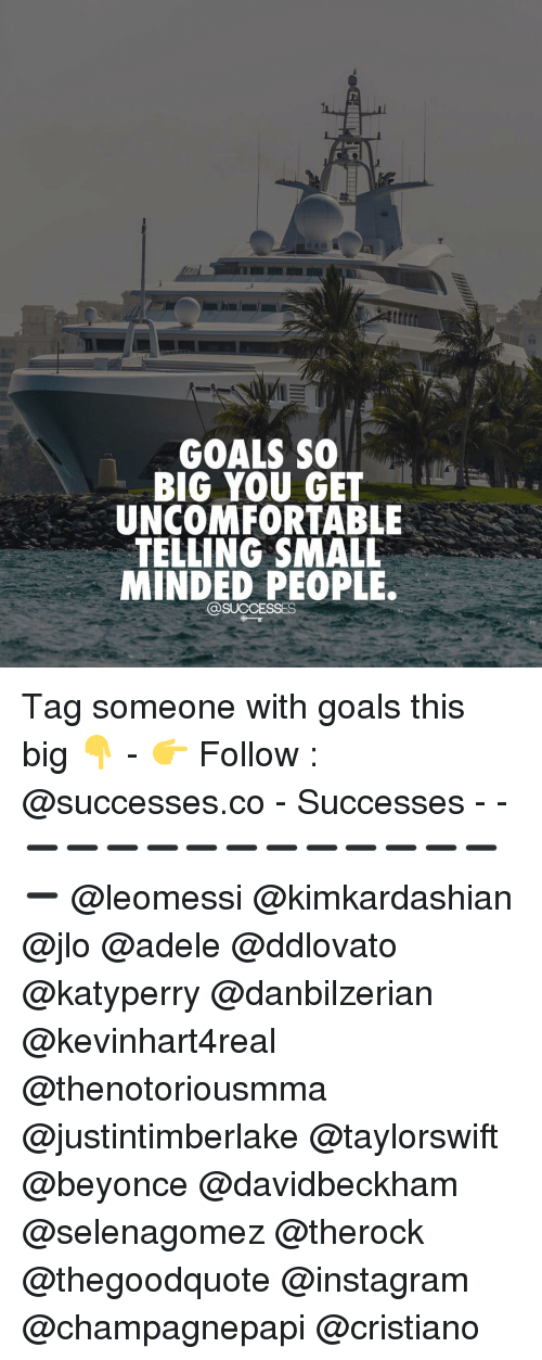 Uncomfortableness: GOALS SO  BIG YOU GET  UNCOMFORTABLE  TELLING SMALL  MINDED PEOPLE.  @SUCCESSES Tag someone with goals this big 👇 - 👉 Follow : @successes.co - Successes - - ➖➖➖➖➖➖➖➖➖➖➖➖➖ @leomessi @kimkardashian @jlo @adele @ddlovato @katyperry @danbilzerian @kevinhart4real @thenotoriousmma @justintimberlake @taylorswift @beyonce @davidbeckham @selenagomez @therock @thegoodquote @instagram @champagnepapi @cristiano