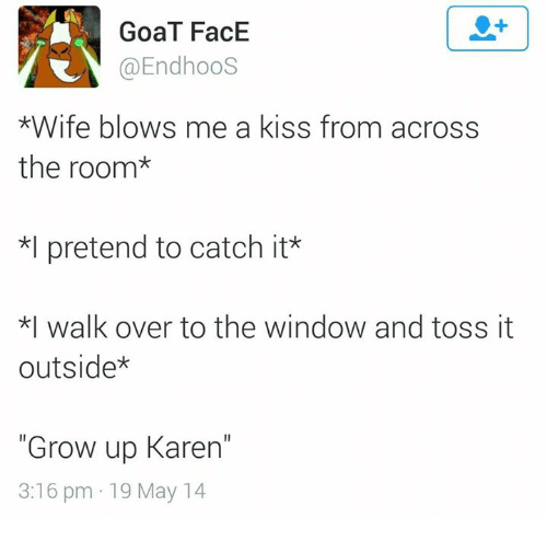 """Dank, Growing Up, and Ups: GoaT FacE  @EndhooS  *Wife blows me a kiss from across  the room  *l pretend to catch it  *I walk over to the window and toss it  outside  """"Grow up Karen""""  3:16 pm 19 May 14"""