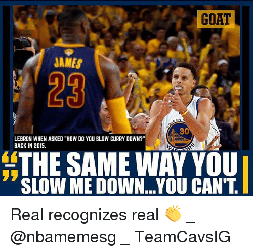 """Memes, Goat, and Lebron: GOAT  JAMES  29  EN  30  LEBRON WHEN ASKED """"HOW DO YOU SLOW CURRY DOWN?""""  BACK IN 2015.  THE SAME WAY YOU  SLOW ME DOWN...YOU CAN'T Real recognizes real 👏 _ @nbamemesg _ TeamCavsIG"""