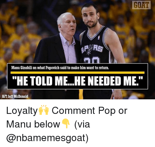 "Manu Ginobili, Memes, and Pop: GOAT  Manu Ginobili on what Popovich said to make him want to retum.  ""HE TOLD ME...HE NEEDED ME.""  HT Jeff McDonald Loyalty🙌 Comment Pop or Manu below👇 (via @nbamemesgoat)"