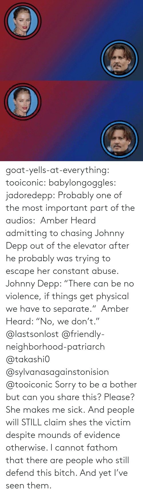 "shes: goat-yells-at-everything:  tooiconic:  babylongoggles:  jadoredepp:  Probably one of the most important part of the audios:  Amber Heard admitting to chasing Johnny Depp out of the elevator after he probably was trying to escape her constant abuse.  Johnny Depp: ""There can be no violence, if things get physical we have to separate.""  Amber Heard: ""No, we don't.""  @lastsonlost @friendly-neighborhood-patriarch @takashi0 @sylvanasagainstonision @tooiconic Sorry to be a bother but can you share this? Please?   She makes me sick.   And people will STILL claim shes the victim despite mounds of evidence otherwise.    I cannot fathom that there are people who still defend this bitch. And yet I've seen them."