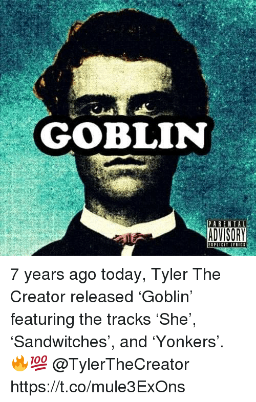 Tyler the Creator, Today, and Creator: GOBLIN  PARENTAL  EXPLIC 7 years ago today, Tyler The Creator released 'Goblin' featuring the tracks 'She', 'Sandwitches', and 'Yonkers'. 🔥💯 @TylerTheCreator https://t.co/mule3ExOns