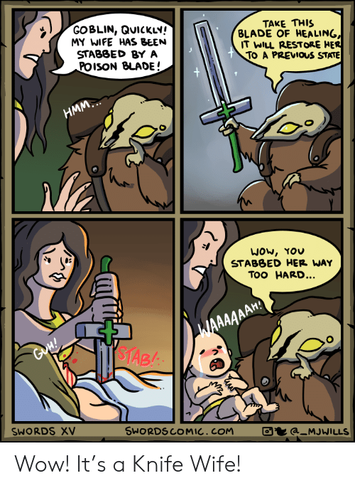tab: GOBLIN, QUICKLY!  MY WIFE HAS BEEN  STABBED BY A  POISON BLADE!  TAKE THIS  BLADE OF HEALING,  IT WILL RESTORE HER  TO A PREVIOS STATE  +  НMМ.  WOw, YOU  STABBED HER WAY  Too HARD...  WAAAAAAH  $TAB  GoH!  SWORDS XV  SWORDSCOMIC. COM  a_MJWILLS Wow! It's a Knife Wife!