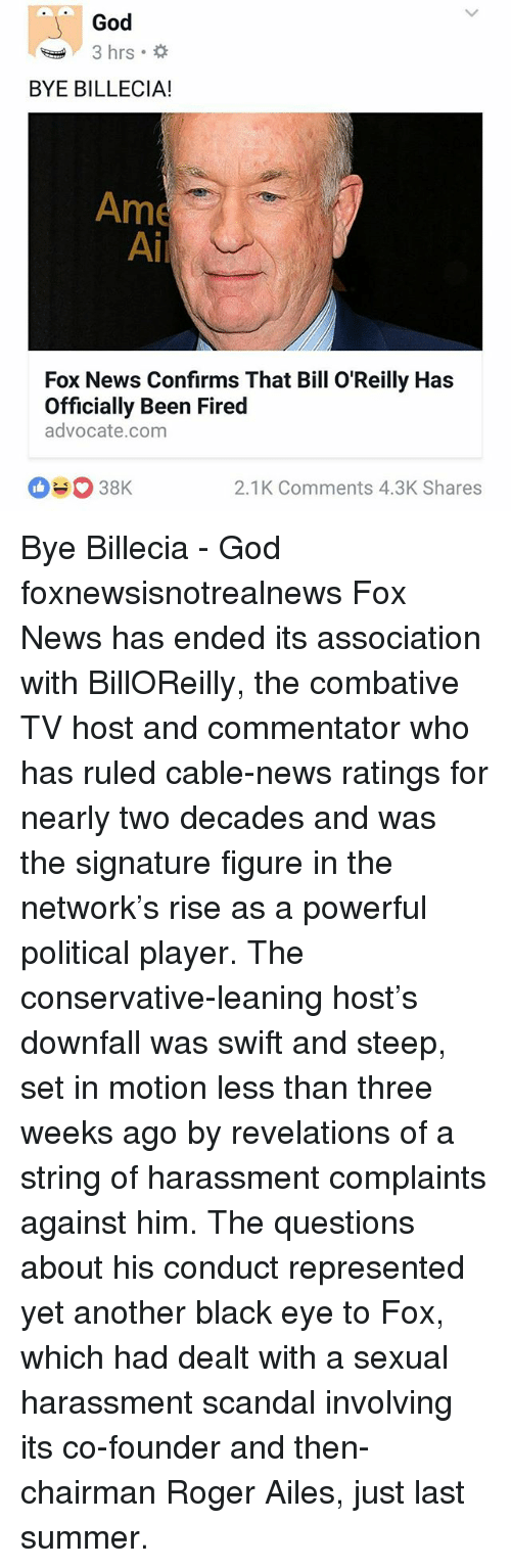 revelations: God  3 hrs.  BYE BILLECIA!  Ame  Ai  Fox News Confirms That Bill O'Reilly Has  Officially Been Fired  advocate.com  2.1K Comments 4.3K Shares Bye Billecia - God foxnewsisnotrealnews Fox News has ended its association with BillOReilly, the combative TV host and commentator who has ruled cable-news ratings for nearly two decades and was the signature figure in the network's rise as a powerful political player. The conservative-leaning host's downfall was swift and steep, set in motion less than three weeks ago by revelations of a string of harassment complaints against him. The questions about his conduct represented yet another black eye to Fox, which had dealt with a sexual harassment scandal involving its co-founder and then-chairman Roger Ailes, just last summer.