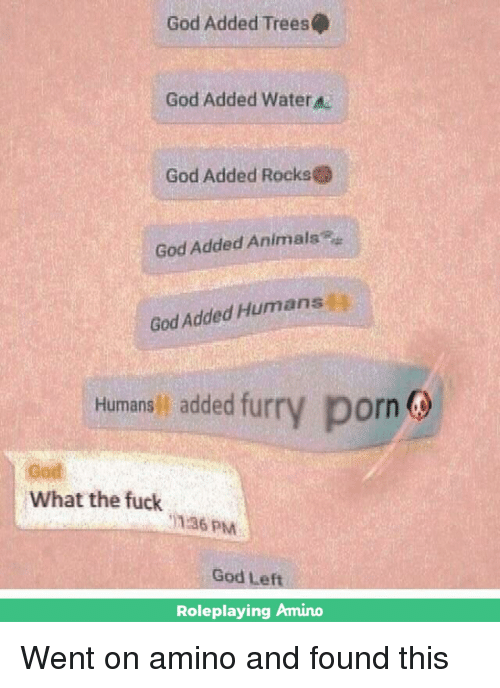 Gods Left: God Added Trees  God Added water  God Added Rocks  God Added Animals®  God Added Humansj  Hurmanali added furry porn  Humans added fur  furry porn  God  What the fuck  136 PM  God Left  Roleplaying Amino